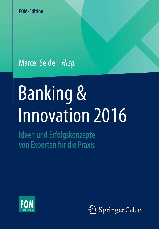 Banking And Innovation 2016  Ideen Und Erfolgskonzepte Von Experten Für Die Praxis  FOM Edition