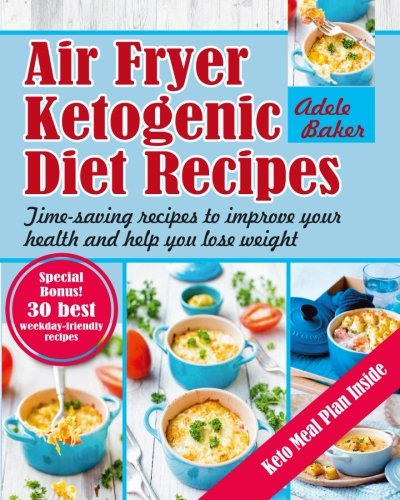 Air Fryer Ketogenic Diet Recipes: Time-saving recipes to improve your health and help you lose weight (Keto Diet, Ketogenic Air Fryer Cookbook, Air Fryer Recipes)