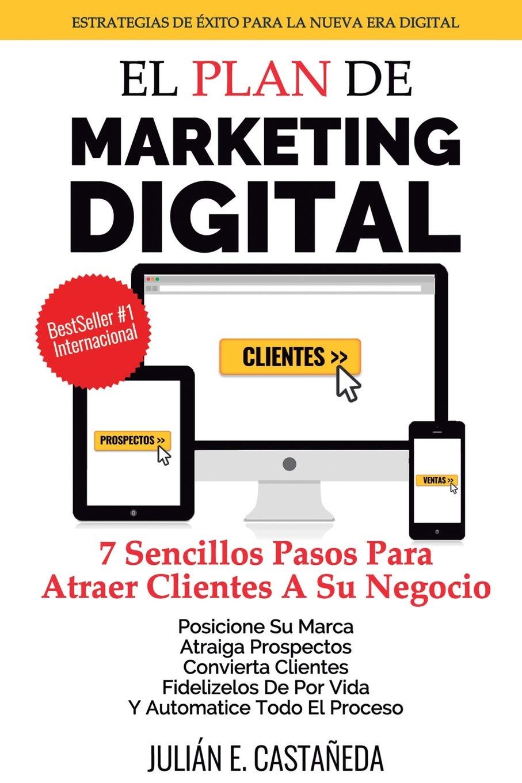 El Plan De Marketing Digital: 7 Sencillos Pasos Para Atraer Clientes A Su Negocio: Amazon.es: Castaneda, Julian E.: Libros
