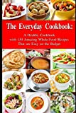 The Everyday Cookbook: A Healthy Cookbook with 130 Amazing Whole Food Recipes That are Easy on the Budget: Breakfast, Lunch and Dinner Made Simple (Healthy Cooking and Eating)