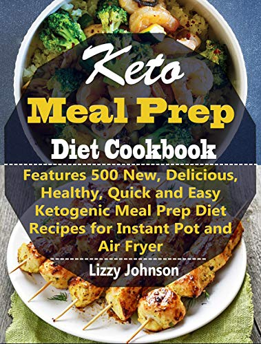 Keto Meal Prep Diet Cookbook: Features 500 New, Delicious, Healthy, Quick and Easy Ketogenic Meal Prep Diet Recipes for Instant Pot and Air Fryer by Lizzy Johnson