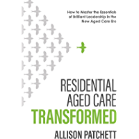 Residential Aged Care Transformed: How to Master the Essentials of Brilliant Leadership in the New Aged Care Era