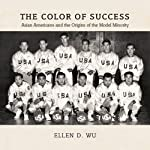 The Color of Success: Asian Americans and the Origins of the Model Minority | Ellen D. Wu