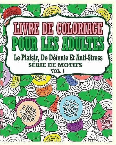 Téléchargement Livre de Coloriage Pour Les Adultes: Le Plaisir, de Detente Et Anti-Stress Serie de Motifs ( Vol. 1) pdf