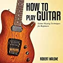 How to Play Guitar: Guitar Playing Techniques for Beginners Audiobook by Robert Malone Narrated by Judy Rounda