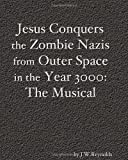 Jesus Conquers the Zombie Nazis from Outer Space in the Year 3000: the Musical, J. W. Reynolds, 1453690549