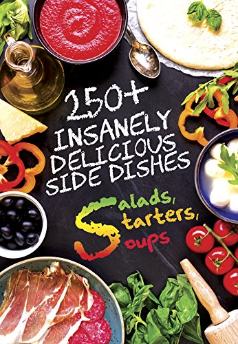 250+ Insanely Delicious Side Dishes: Starters, Salads, & Soups (Cooking 101)