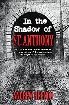 In the Shadow of St. Anthony :  Being a somewhat detailed account of the coming of age of Tommy Santalesa, the neighborhood wiseass. by [Hernon, Andrew]