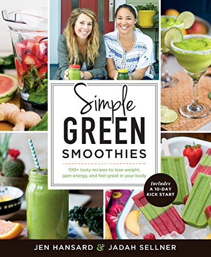 Simple Green Smoothies: 100+ Tasty Recipes to Lose Weight, Gain Energy, and Feel Great in Your Body (Best Fruits And Vegetables For Blending)