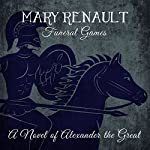 Funeral Games: A Novel of Alexander the Great | Mary Renault