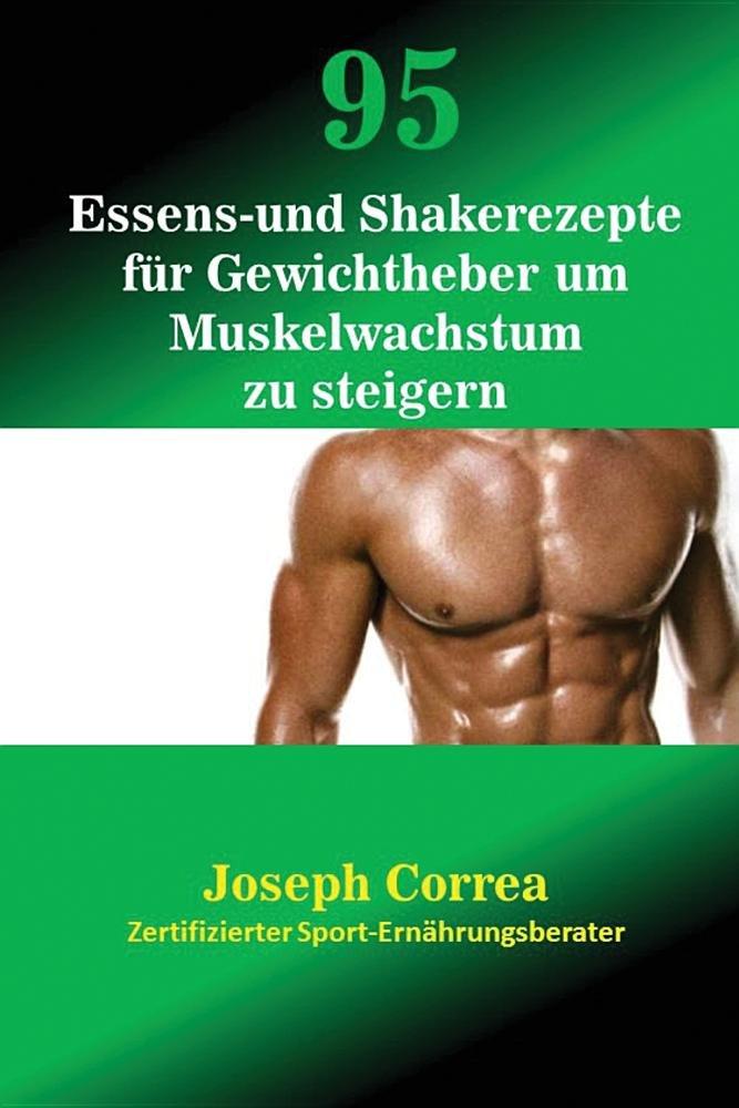 95 Essens- und Shakerezepte für Gewichtheber um Muskelwachstum zu steigern