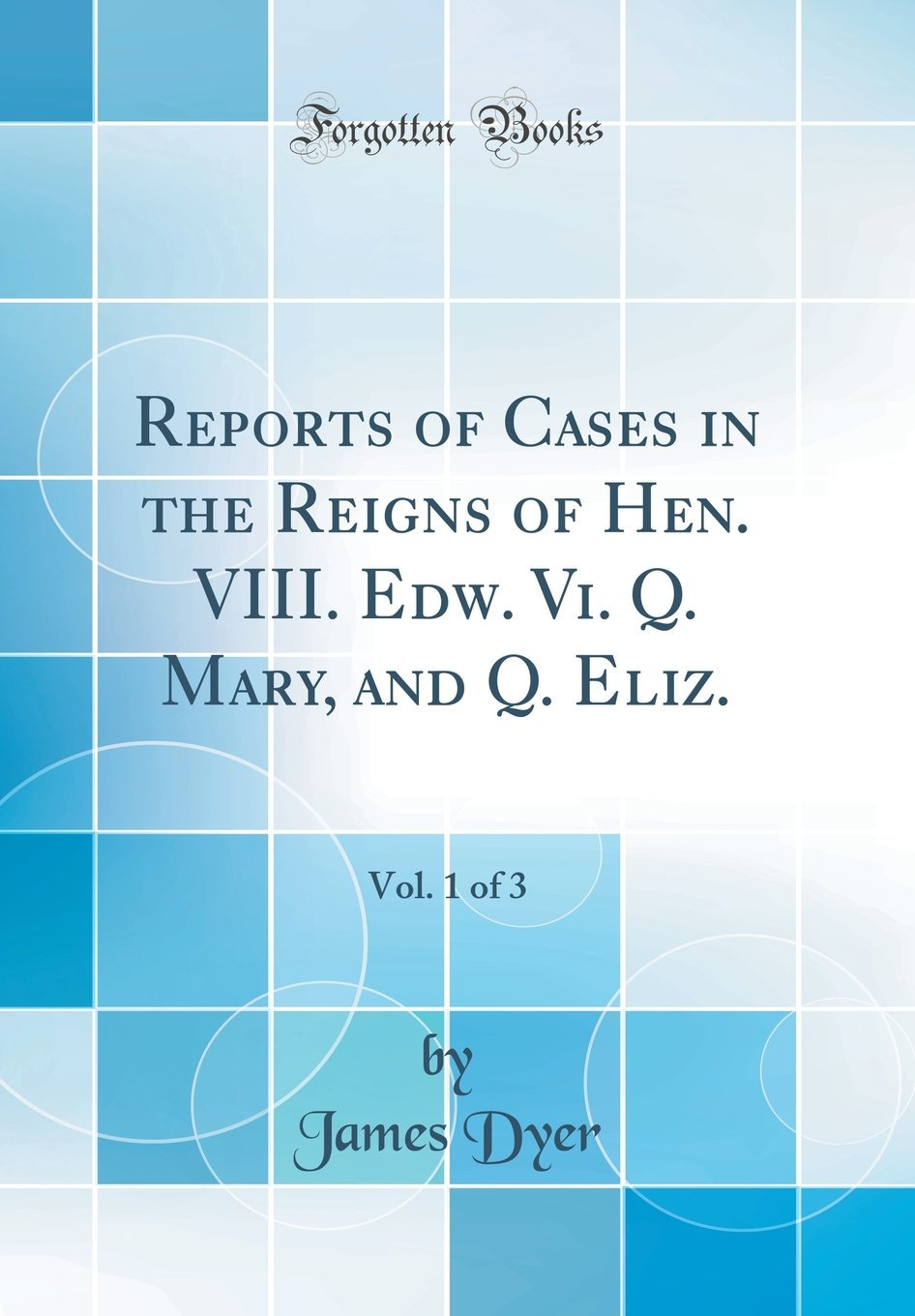 Read Online Reports of Cases in the Reigns of Hen. VIII. Edw. Vi. Q. Mary, and Q. Eliz., Vol. 1 of 3 (Classic Reprint) pdf epub