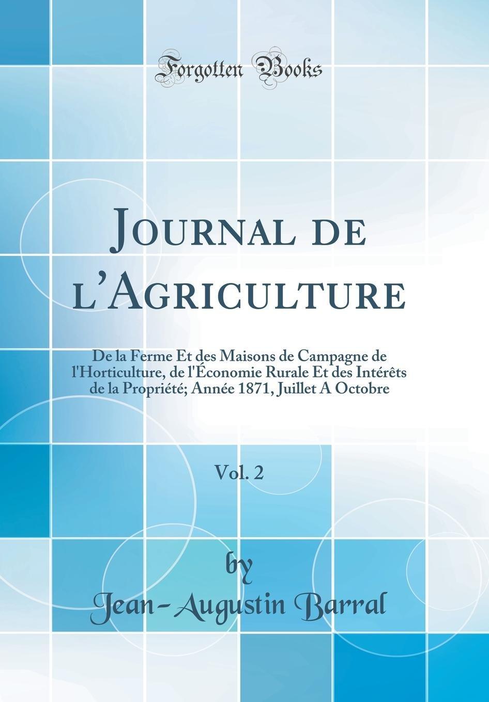 Download Journal de l'Agriculture, Vol. 2: De la Ferme Et des Maisons de Campagne de l'Horticulture, de l'Économie Rurale Et des Intérêts de la Propriété; ... A Octobre (Classic Reprint) (French Edition) pdf epub