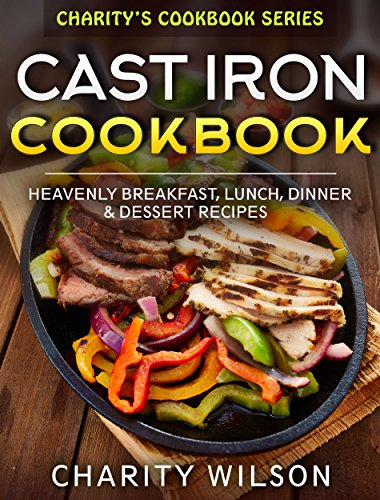 Cast Iron Cookbook: Heavenly Breakfast, Lunch, Dinner & Dessert Recipes by [Wilson, Charity]