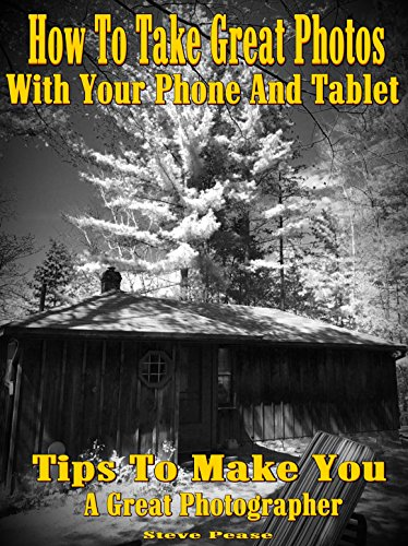 Camera phone: How to take great photos with your phone and tablet: Tips to make you a great photographer