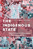 The Indigenous State: Race, Politics, and Performance in Plurinational Bolivia