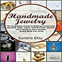 Handmade Jewelry: The Beginner's Guide to Making Homemade Beaded, Clay, Fabric, and Wooden Jewelry from Home to Earn Money Doing What You Love Audiobook by Sandra Etsy Narrated by Sandy Vernon