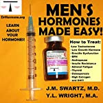 Men's Hormones Made Easy : How to Treat Low Testosterone, Low Growth Hormone, Erectile Dysfunction, BPH, Andropause, Insulin Resistance, Adrenal Fatigue, Thyroid, Osteoporosis, High Estrogen, and DHT: Bioidentical Hormones, Book 8 | Y.L. Wright M.A.,J.M. Swartz M.D.
