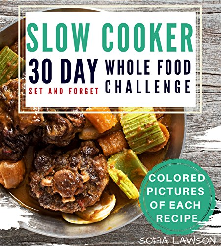 30 Day Whole Food Challenge: Set and Forget Slow Cooker Cookbook - with color pictures of each recipe by Sofia Lawson