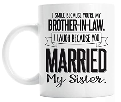 Funny Brother In Law Mug I Smile Because Youre My Brother In Law I Laugh Because You Married My Sister Gifts For Brother In Law