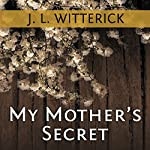 My Mother's Secret: Based on a True Holocaust Story | J. L. Witterick