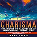 Charisma: Unshackle Your True Charismatic Self and Improve Your Social and People Skills Audiobook by Sammy Parker Narrated by J. Scott Bennett