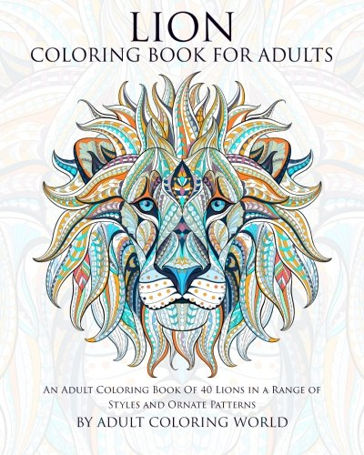 World Wildlife Patterns (Lion Coloring Book For Adults: An Adult Coloring Book Of 40 Lions in a Range of Styles and Ornate Patterns (Animal Coloring Books for Adults) (Volume 5))