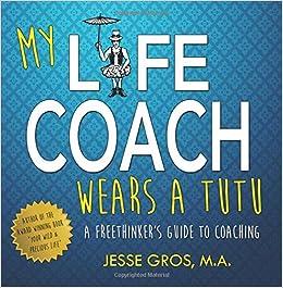 My Life Coach Wears a Tutu: A Freethinker's Guide to Coaching: Jesse