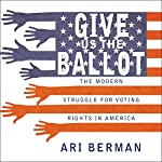 Give Us the Ballot: The Modern Struggle for Voting Rights in America | Ari Berman