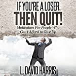 If You're a Loser, Then Quit: Motivation for People Who Can't Afford to Give Up | L. David Harris