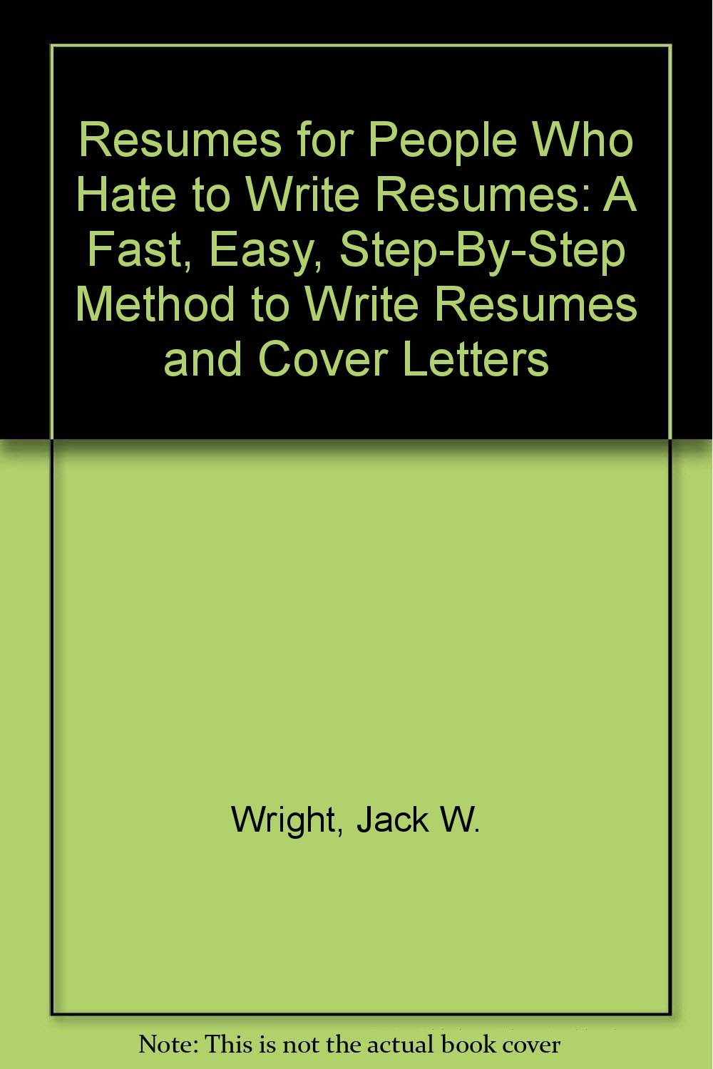 Resumes For People Who Hate To Write Resumes: A Fast, Easy, Step By Step  Method To Write Resumes And Cover Letters: Jack W. Wright: 9780944020036:  ...