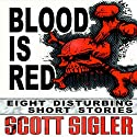 Blood Is Red: Eight Disturbing Short Stories: The Color Series Audiobook by Scott Sigler Narrated by Scott Sigler