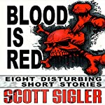 Blood Is Red: Eight Disturbing Short Stories: The Color Series | Scott Sigler