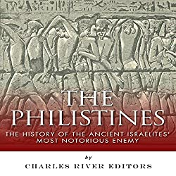 The Philistines: The History of the Ancient Israelites' Most Notorious Enemy