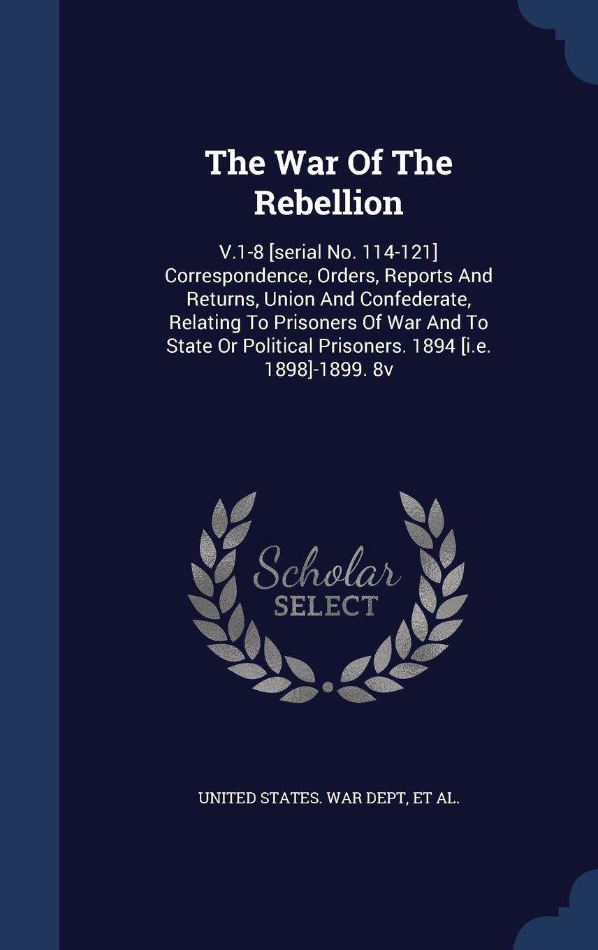Download The War of the Rebellion: V.1-8 [Serial No. 114-121] Correspondence, Orders, Reports and Returns, Union and Confederate, Relating to Prisoners of War ... Prisoners. 1894 [I.E. 1898]-1899. 8v pdf epub