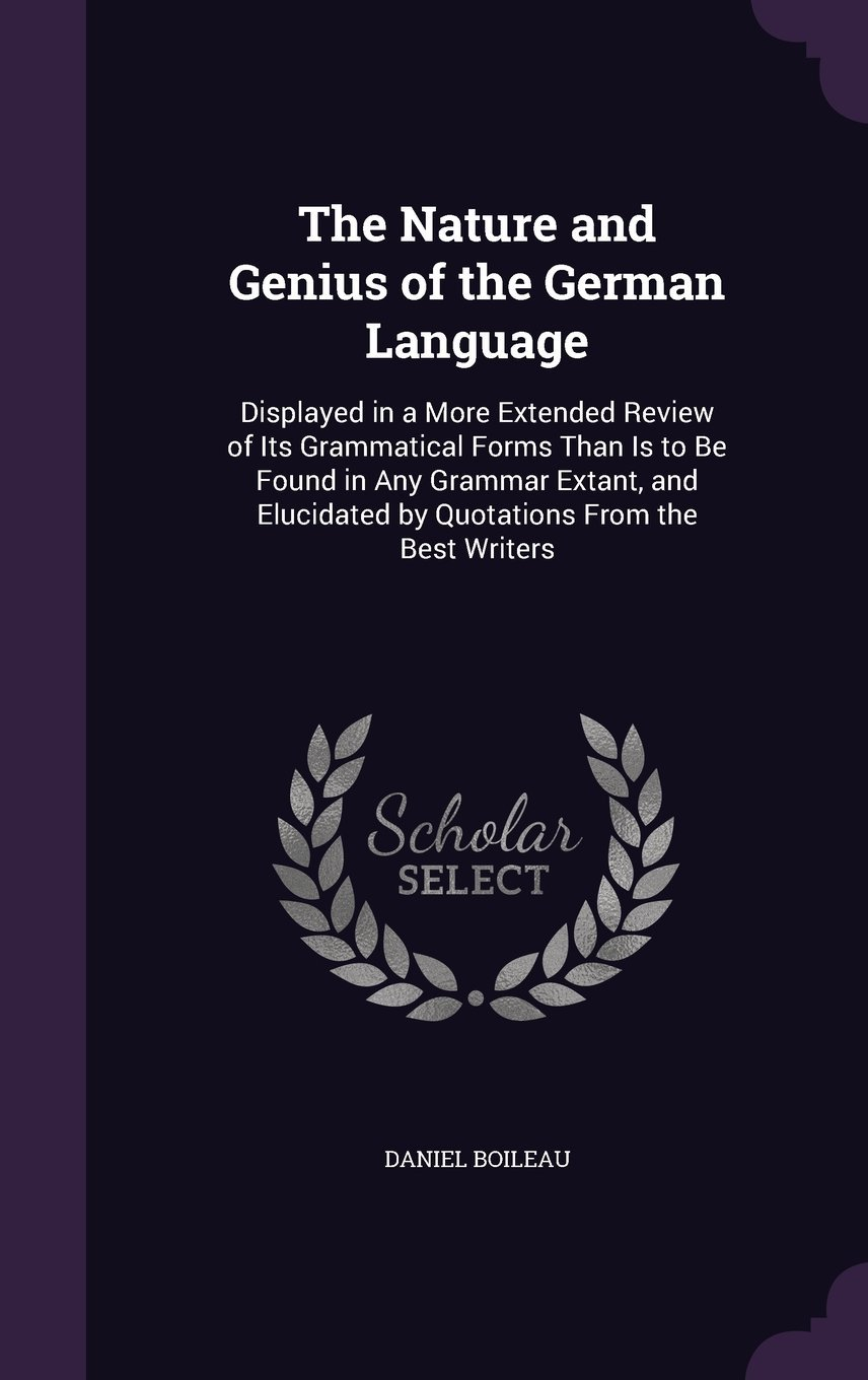 Download The Nature and Genius of the German Language: Displayed in a More Extended Review of Its Grammatical Forms Than Is to Be Found in Any Grammar Extant, and Elucidated by Quotations from the Best Writers pdf epub