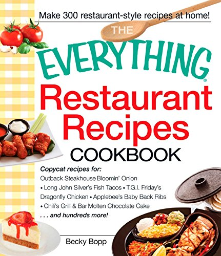 The Everything Restaurant Recipes Cookbook: Copycat recipes for Outback Steakhouse Bloomin' Onion, Long John Silver's Fish Tacos, TGI Friday's Dragonfly ... Cake...and hundreds more! (Everything®)