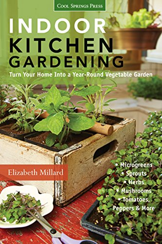 Indoor Kitchen Gardening: Turn Your Home Into a Yearround Vegetable Garden  Microgreens  Sprouts  Herbs  Mushrooms  Tomatoes Peppers amp More