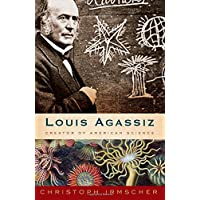 Louis Agassiz: Creator of American Science