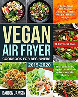 Best Vegan Recipes 2020.Vegan Air Fryer Cookbook For Beginners 2019 2020 5 Ingredient Affordable Quick Healthy Budget Friendly Recipes Heal Your Body Regain Confidence