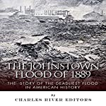 The Johnstown Flood of 1889: The Story of the Deadliest Flood in American History |  Charles River Editors