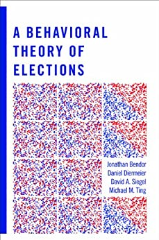 A Behavioral Theory of Elections by [Bendor, Jonathan, Diermeier, Daniel, Siegel, David A., Ting, Michael M.]