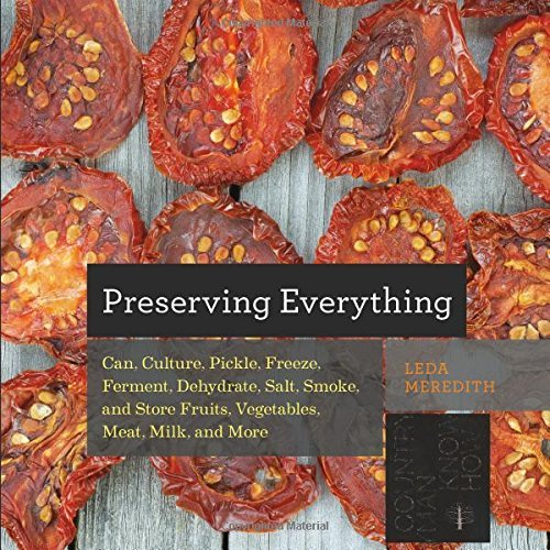 By Leda Meredith Preserving Everything: Can, Culture, Pickle, Freeze, Ferment, Dehydrate, Salt, Smoke, and Store Frui (1st Edition)