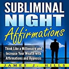 Subliminal Night Affirmations: Think Like a Millionaire and Increase Your Wealth with Affirmations and Hypnosis Audiobook by James J. Hills Narrated by InnerPeace Productions