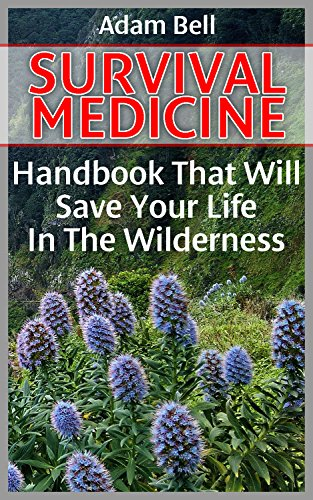 Survival Medicine: Handbook That Will Save Your Life In The Wilderness: (Prepper's Guide, Survival Guide, Alternative Medicine, Emergency) by [Bell, Adam]