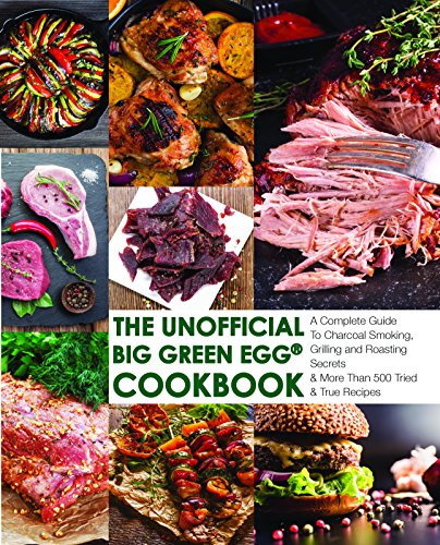 The Unofficial Big Green Egg® Cookbook: The Complete Guide To Charcoal Smoking, Grilling And Roasting Secrets And More Than 500 Tried & True Recipes (Big Green Egg® Cookbook Series 1) (Egg Green Grilling)