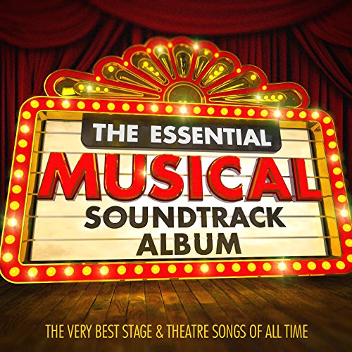 The Essential Musical Soundtrack Album - The Very Best Stage & Theatre Songs of All Time