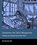 Dynamics AX 2012 Blueprints: Setting Up A Retail Store With POS
