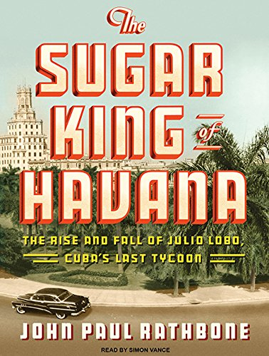 The Sugar King of Havana: The Rise and Fall of Julio Lobo, Cuba's Last Tycoon by Tantor Audio