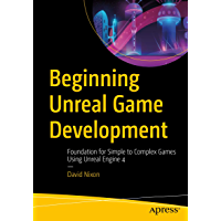Beginning Unreal Game Development: Foundation for Simple to Complex Games Using Unreal Engine 4